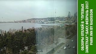 Путевые Заметки.Азербайджан,февраль 2017: отель Park Inn by Radisson в Баку, бульвар Нефтяников в 4K
