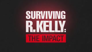 Surviving R. Kelly: The Impact