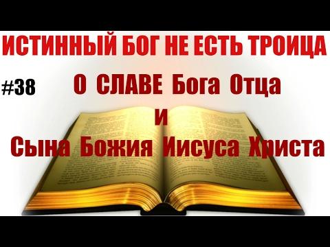 #38 О славе Бога Отца и Сына Божия Иисуса Христа. Истинный Бог НЕ есть троица.