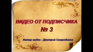 ВИДЕО ОТ ПОДПИСЧИКА № 3 ( автор Дмитрий Смородинов.  )