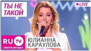Юлианна Караулова - Ты не такой (Live)