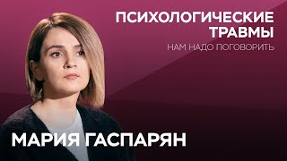 О психологических травмах // Нам надо поговорить с Марией Гаспарян