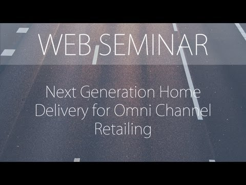Web Seminar: Next Generation Home Delivery for Omni Channel Retailing