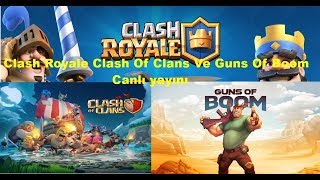 Clash Royale Clash Of Clans Ve Guns Of Boom Canlı Yayını!!!