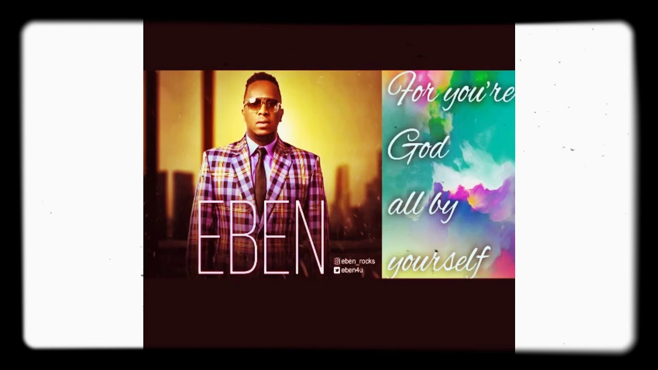 Download Eben praise-You are God all by yourself song