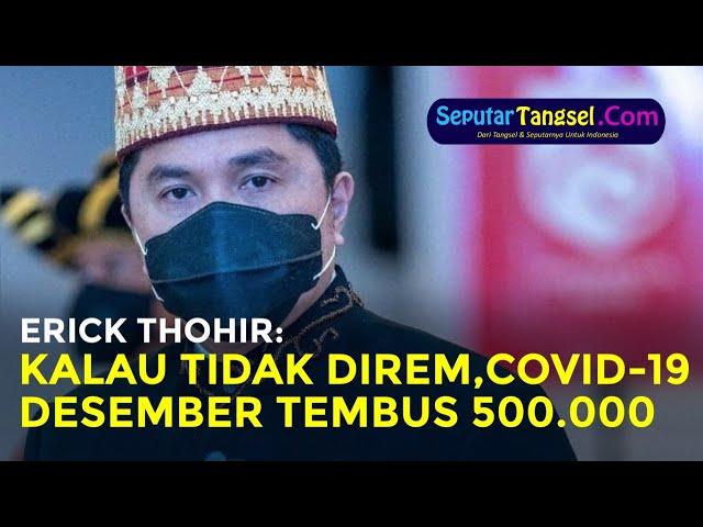 Kalau Tidak Direm, Erick Thohir Prediksi Akhir Desember Covid-19 Tembus 500.000 Kasus