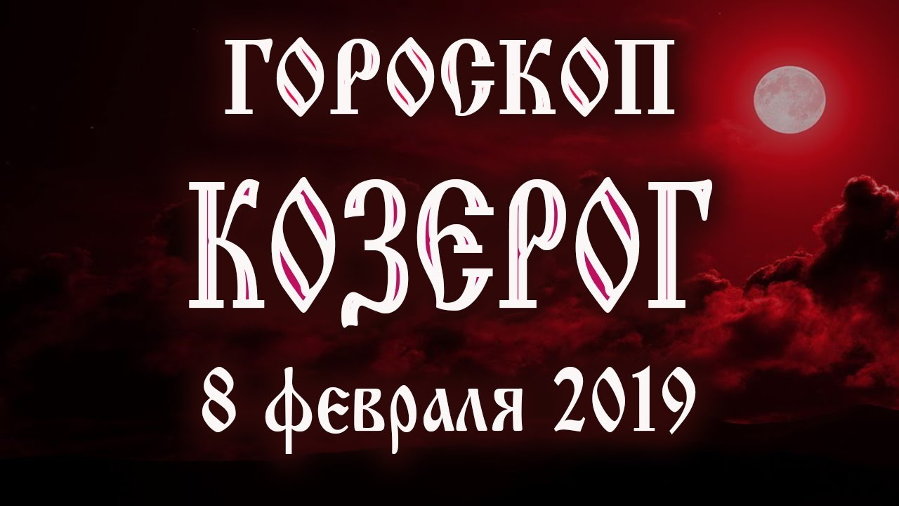 Гороскоп на сегодня 8 февраля 2019 года Козерог ♑ Что нам готовят звёзды в этот день
