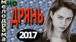 ФИЛЬМ ДО СЛЁЗ ДРЯНЬ 2017 МЕЛОДРАМЫ 2017 РУССКИЕ