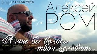 Алексей РОМ - А мне бы волосы твои целовать/ ПРЕМЬЕРА 2019
