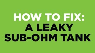 How to fix a Leaky Sub-Ohm Tank