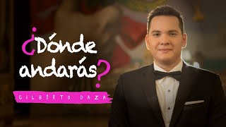 Gilberto Daza - ¿Dónde Andarás? - Videoclip Oficial - 4K