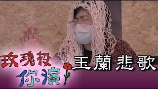 【玫瑰投你演】#5 玉蘭悲歌 go too far