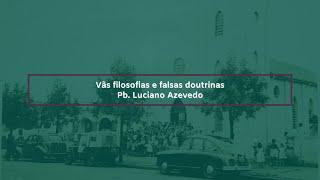 Falsas doutrinas e vãs filosofias - Pb. Luciano Azevedo