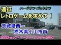 【遠征】レトロゲームを求めて!茨城県西~栃木県小山市編【探索】