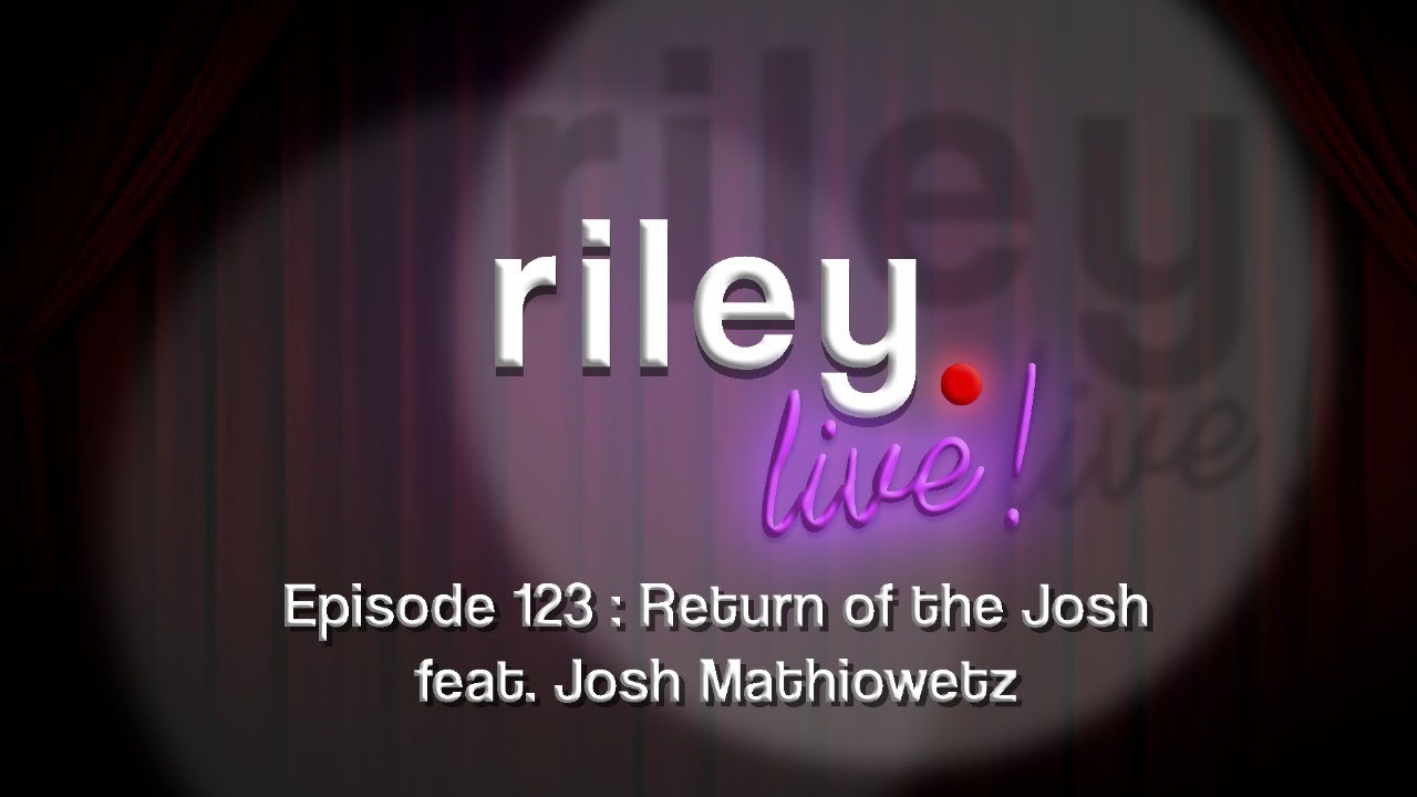 rileyLive! Episode 123: Return of the Josh