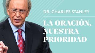 La oración, nuestra prioridad – Dr. Charles Stanley