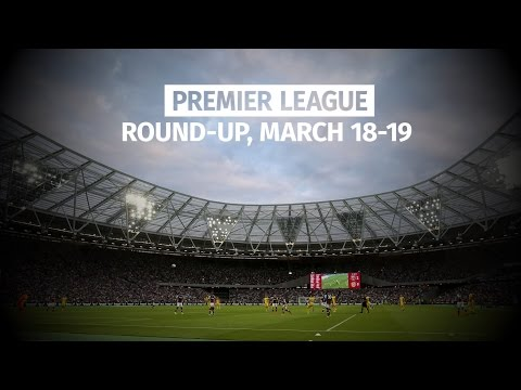 Premier League Round-Up - March 18-19 - Chelsea Remain 10 Points Clear At The Top