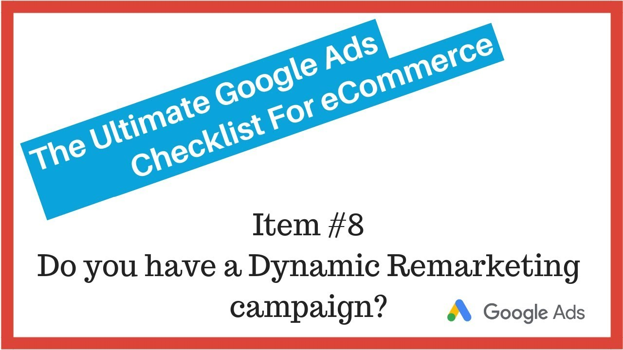 Google Ads Audit Checklist: #8 Do You Have A Dynamic Remarketing Campaign?