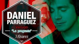 Daniel Parraguez Version - J Alvarez - La pregunta