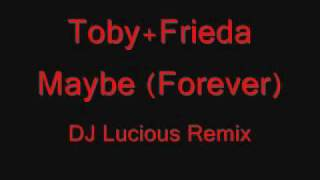 Toby+Frieda - Maybe (Forever) (DJ Lucious Remix)