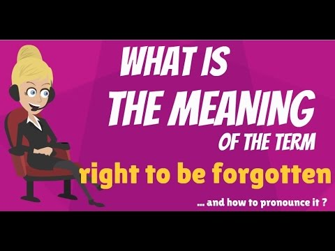 What is RIGHT TO BE FORGOTTEN? What does RIGHT TO BE FORGOTTEN mean? RIGHT TO BE FORGOTTEN meaning