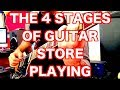 The 4 Stages of Guitar Store Playing (which one are you?)
