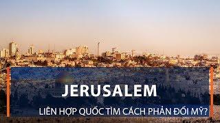 Jerusalem: Liên hợp quốc tìm cách phản đối Mỹ? | VTC1