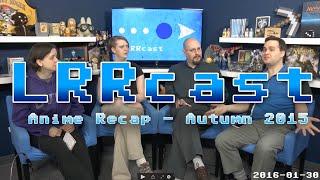 LRRcast - Anime Recap: Autumn 2015
