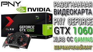 Видеокарта PNY GeForce GTX1060 XLR8 OC Gaming 6.0 GB OC High End обзор/тест/майнинг