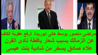 مرتضى منصور يوسط هانى ابوريدة  لرفع عقوبة الكاف  عن الزمالك بسبب شعار يافطة نادى القرن