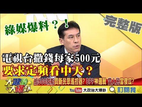 2018.12.28大政治大爆卦完整版(上) 綠媒爆料?!電視台撒錢每家500元 要求定頻看中天?