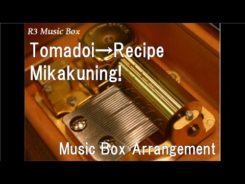 Tomadoi→Recipe/Mikakuning! [Music Box] (Anime
