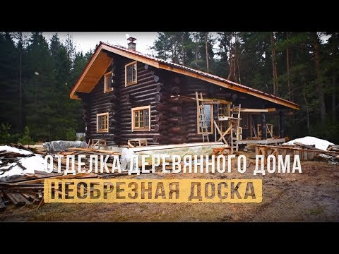 Отделка деревянного дома. Необрезная доска