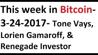 This week in Bitcoin- 3-24-2017- Tone Vays, Lorien Gamaroff, and Renegade Investor #SupportSegwit