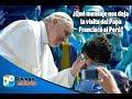 ¿Qué mensaje nos deja  la visita del Papa Francisco al Perú?