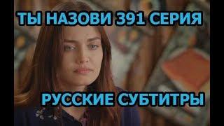 Ты назови 391 серия на русском,турецкий сериал, дата выхода
