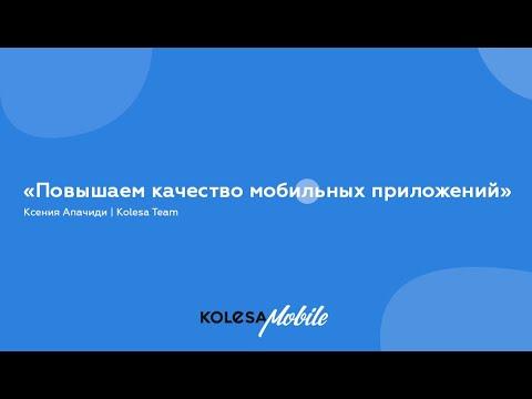 Повышаем качество мобильных приложений Ксения Апачиди, Kolesa Team