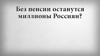 Без пенсии останутся миллионы Россиян?