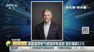 [国际财经报道]热点扫描 美国通用电气被指财务造假 股价暴跌11%| CCTV财经