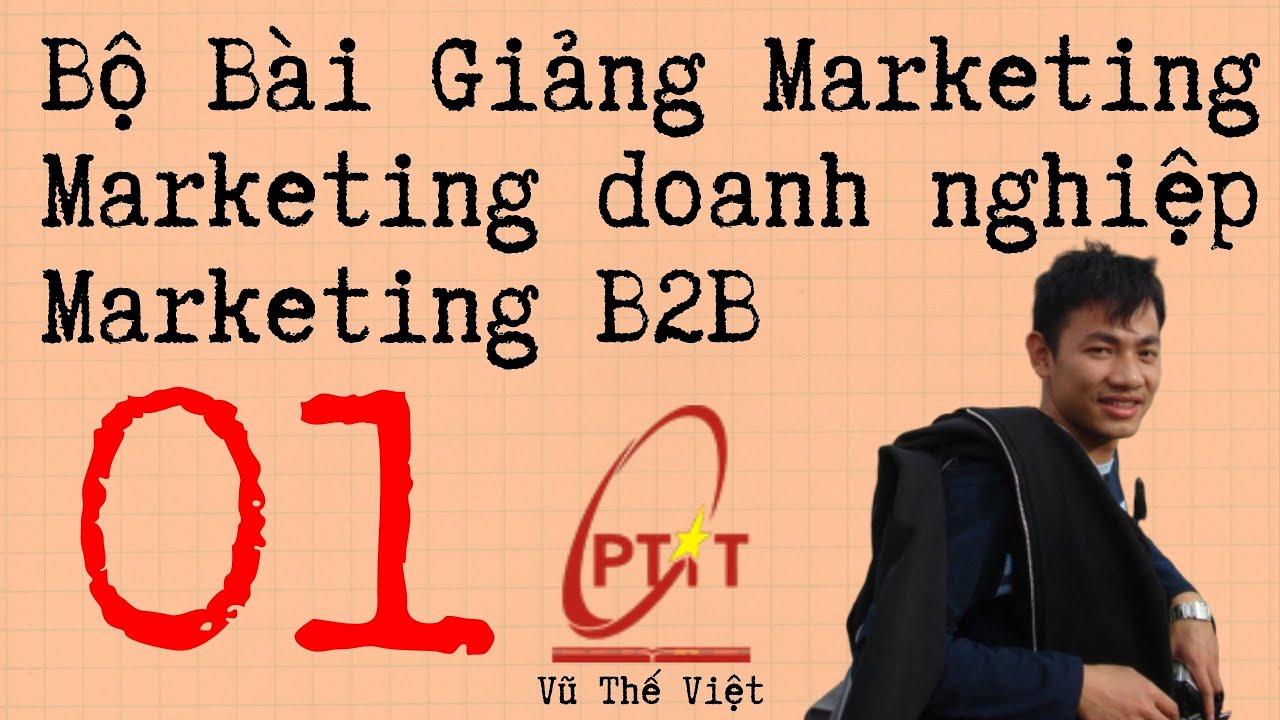 Bài giảng  marketing B2B ( Marketing doanh nghiệp ) – 01 – Vũ Thế Việt ( Giảng viên PTIT )