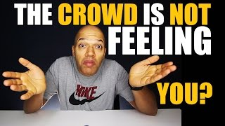 The Crowd is Not Feeling You?