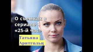 25-й час Татьяна Арнтгольц рассказала о съемках в сериале