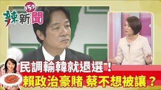 【辣新聞152】民調輸韓就退選!!賴政治豪賭 蔡不想被讓?  2019.05.23