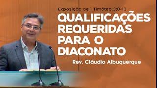 Qualificações requeridas para o diaconato - Rev. Cláudio Albuquerque (1 Timóteo 3:8-13)