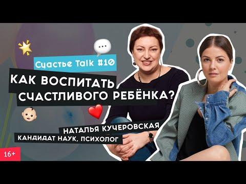 Советы родителям, воспитание и детская психология | Наталья Кучеровская | Счастье Talk #10 | 16+