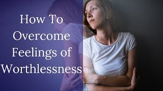 How To Overcome Feelings of Worthlessness After Emotional Narcissistic Abuse
