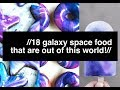 //18 GALAXY SPACE FOOD THAT ARE OUT OF THIS WORLD!//
