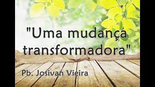"""""""Uma mudança transformadora"""" - Pb. Josivan Vieira da Cunha"""