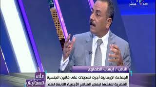 ايهاب الطماوي :الجماعة الأرهابية أجرت تعديلات علي قانون الجنسية المصرية لمنحها لبعض العناصر الأجنبية