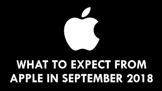 WHAT TO EXPECT FROM APPLE IN SEPTEMBER 2018!